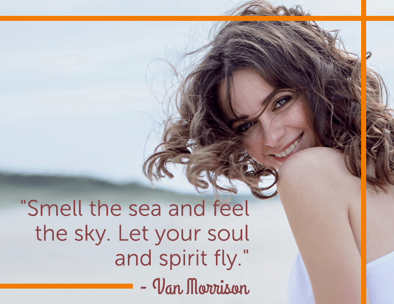 Smell the sea and feel the sky. Let your soul and spirit fly - Van Morrison